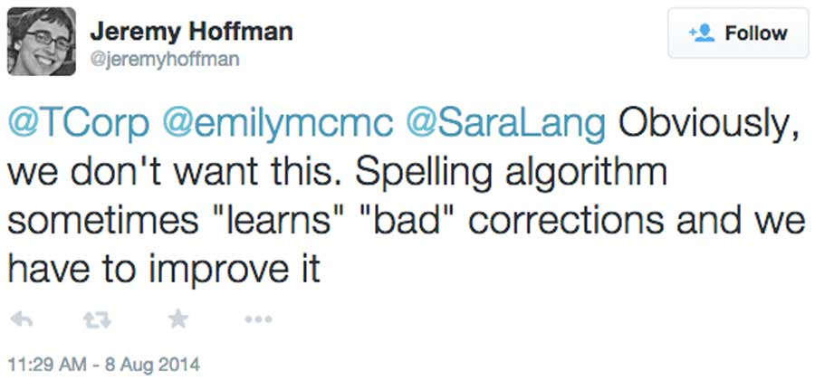 "Jeremy Hoffman ‏@jeremyhoffman Obviously, we don't want this. Spelling algorithm sometimes ""learns"" ""bad"" corrections and we have to improve it"